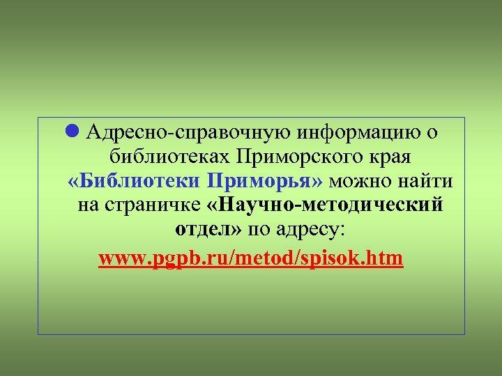 Адресно-справочную информацию о библиотеках Приморского края «Библиотеки Приморья» можно найти на страничке «Научно-методический