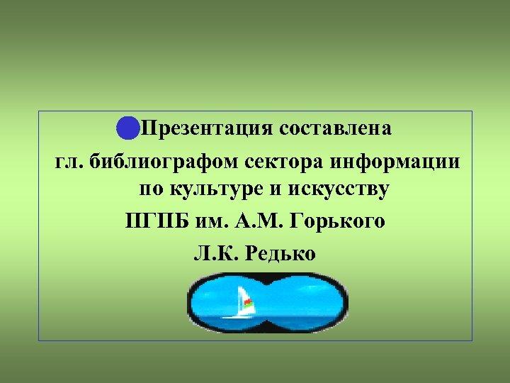 Презентация составлена гл. библиографом сектора информации по культуре и искусству ПГПБ им. А.
