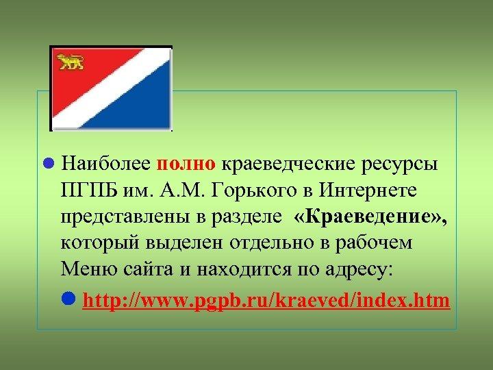 Наиболее полно краеведческие ресурсы ПГПБ им. А. М. Горького в Интернете представлены в