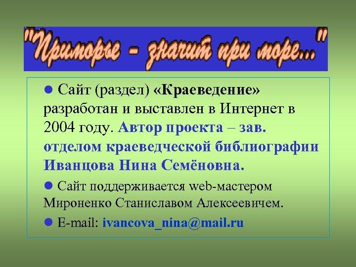 Сайт (раздел) «Краеведение» разработан и выставлен в Интернет в 2004 году. Автор проекта