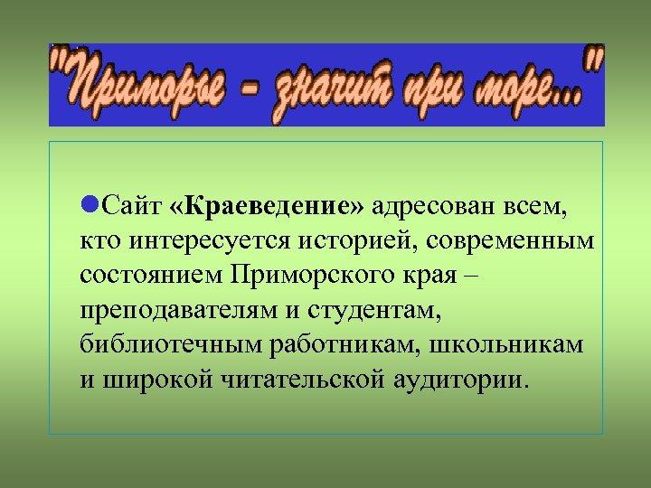 Сайт «Краеведение» адресован всем, кто интересуется историей, современным состоянием Приморского края – преподавателям