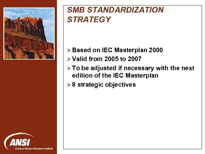 SMB STANDARDIZATION STRATEGY Ø Based on IEC Masterplan 2000 Ø Valid from 2005 to