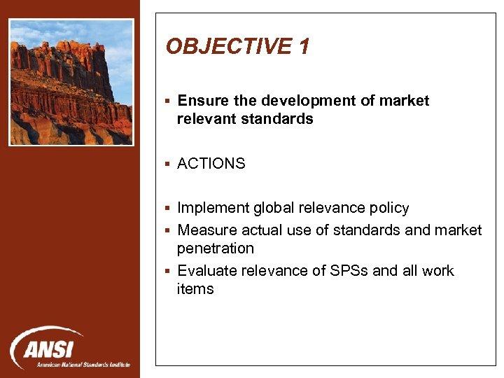 OBJECTIVE 1 § Ensure the development of market relevant standards § ACTIONS Nanotechnology Standards