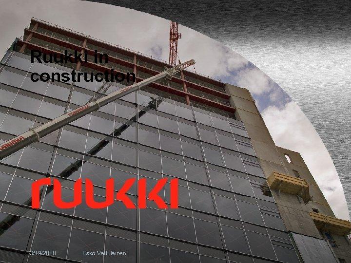 Ruukki in construction 3/19/2018 Esko Vattulainen