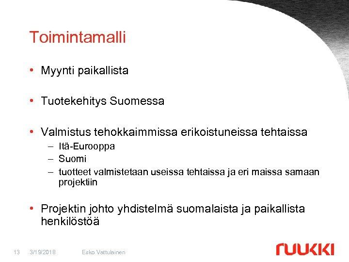 Toimintamalli • Myynti paikallista • Tuotekehitys Suomessa • Valmistus tehokkaimmissa erikoistuneissa tehtaissa – Itä-Eurooppa