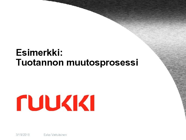 Esimerkki: Tuotannon muutosprosessi 3/19/2018 Esko Vattulainen