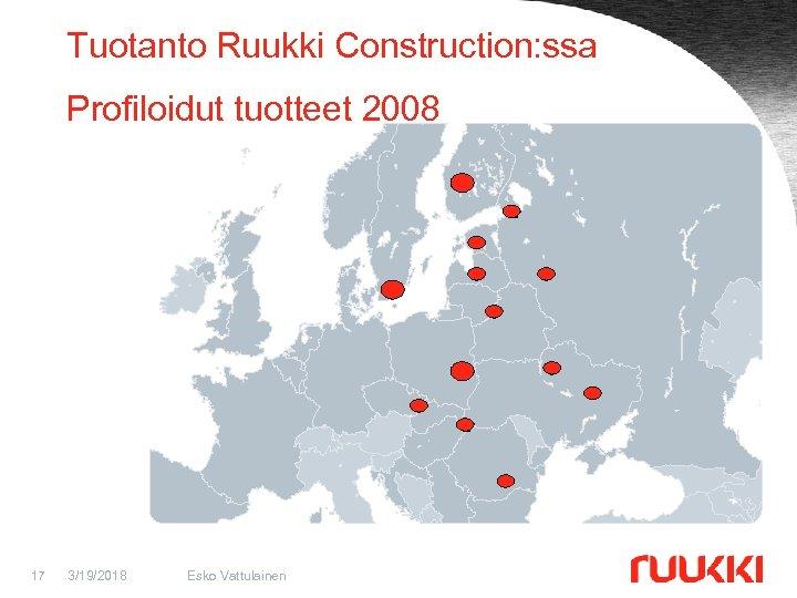 Tuotanto Ruukki Construction: ssa Profiloidut tuotteet 2008 17 3/19/2018 Esko Vattulainen