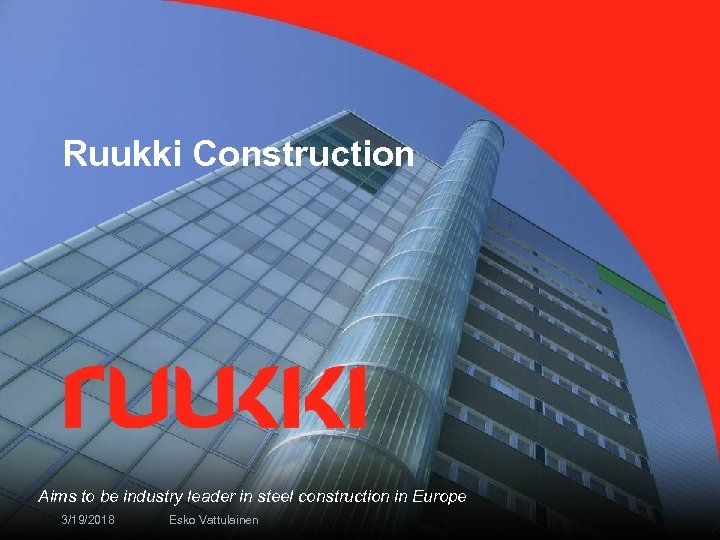 Ruukki Construction Aims to be industry leader in steel construction in Europe 3/19/2018 Esko