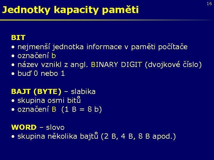 Jednotky kapacity paměti BIT • nejmenší jednotka informace v paměti počítače • označení b