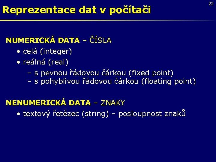 Reprezentace dat v počítači NUMERICKÁ DATA – ČÍSLA • celá (integer) • reálná (real)