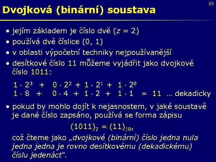 Dvojková (binární) soustava • • 25 jejím základem je číslo dvě (z = 2)