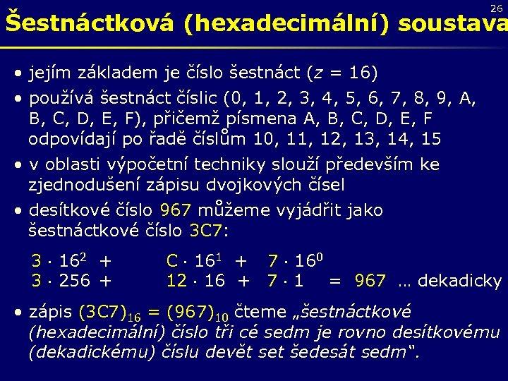 26 Šestnáctková (hexadecimální) soustava • jejím základem je číslo šestnáct (z = 16) •
