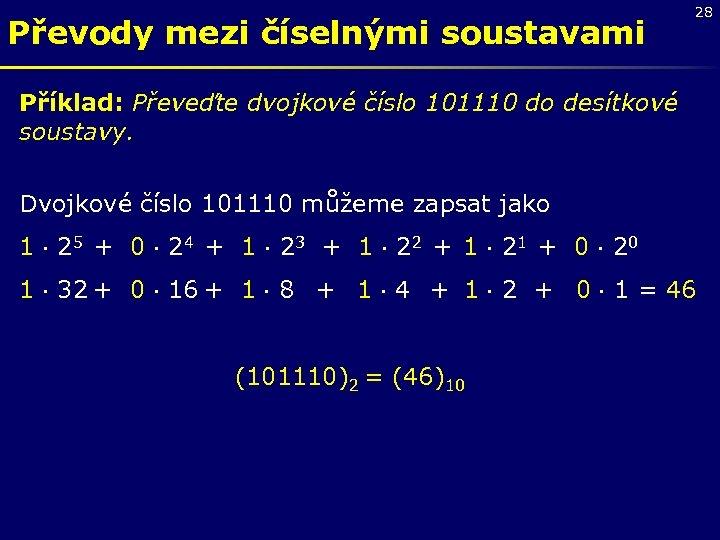 Převody mezi číselnými soustavami 28 Příklad: Převeďte dvojkové číslo 101110 do desítkové soustavy. Dvojkové