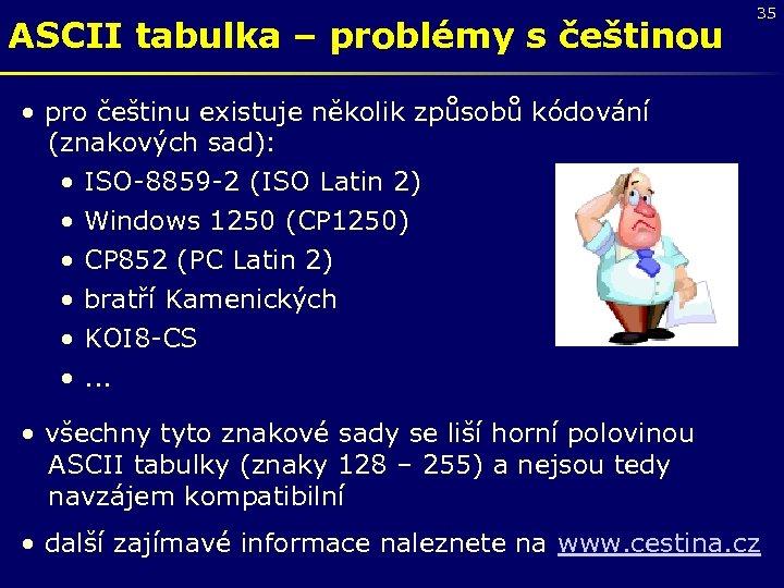 ASCII tabulka – problémy s češtinou 35 • pro češtinu existuje několik způsobů kódování
