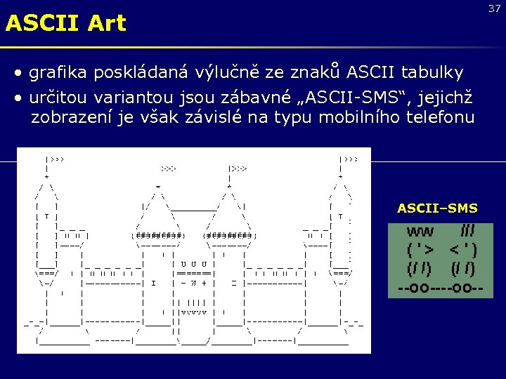 37 ASCII Art • grafika poskládaná výlučně ze znaků ASCII tabulky • určitou variantou
