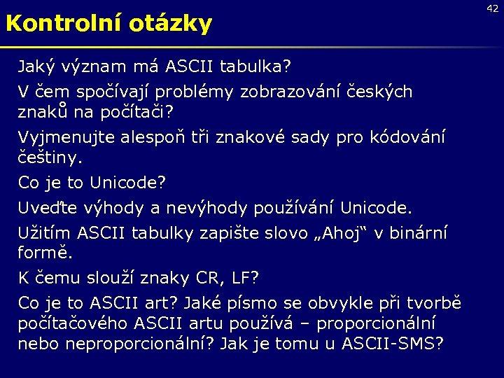 Kontrolní otázky Jaký význam má ASCII tabulka? V čem spočívají problémy zobrazování českých znaků