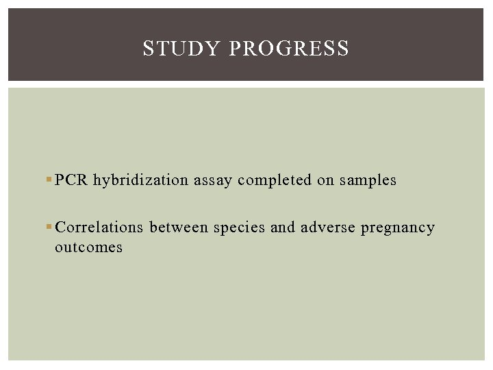 STUDY PROGRESS § PCR hybridization assay completed on samples § Correlations between species and