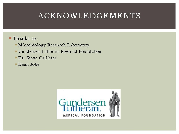 ACKNOWLEDGEMENTS Thanks to: § § Microbiology Research Laboratory Gundersen Lutheran Medical Foundation Dr. Steve