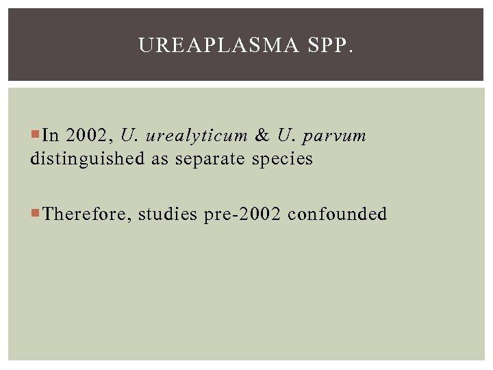 UREAPLASMA SPP. In 2002, U. urealyticum & U. parvum distinguished as separate species Therefore,