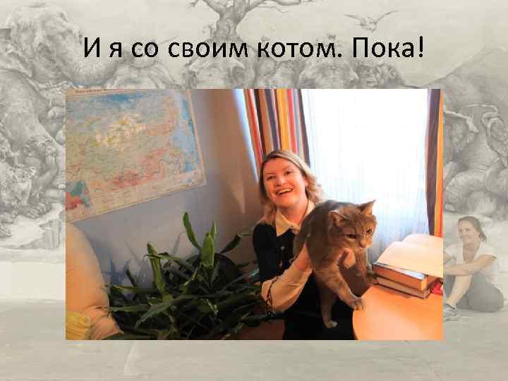 И я со своим котом. Пока!