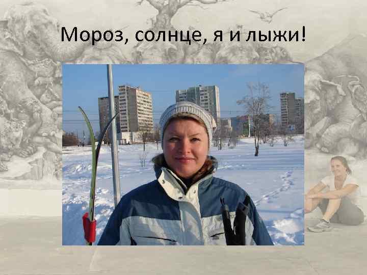 Мороз, солнце, я и лыжи!