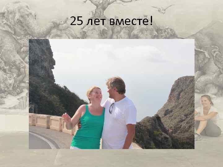 25 лет вместе!