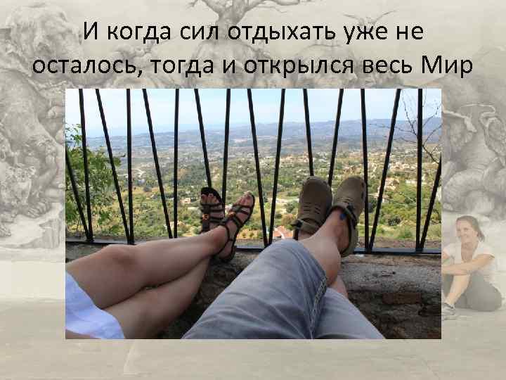 И когда сил отдыхать уже не осталось, тогда и открылся весь Мир