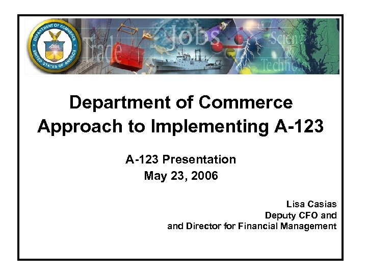 Department of Commerce Approach to Implementing A-123 Presentation May 23, 2006 Lisa Casias Deputy