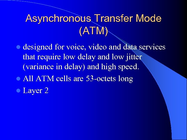 Asynchronous Transfer Mode (ATM) l designed for voice, video and data services that require