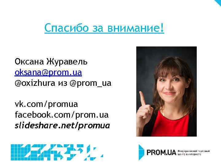 Спасибо за внимание! Оксана Журавель oksana@prom. ua @oxizhura из @prom_ua vk. com/promua facebook. com/prom.