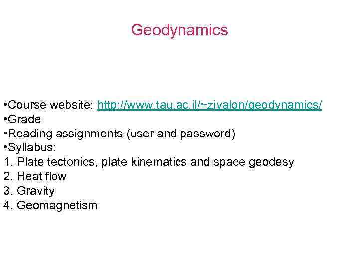 Geodynamics • Course website: http: //www. tau. ac. il/~zivalon/geodynamics/ • Grade • Reading assignments