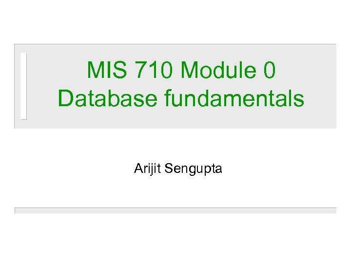 MIS 710 Module 0 Database fundamentals Arijit Sengupta