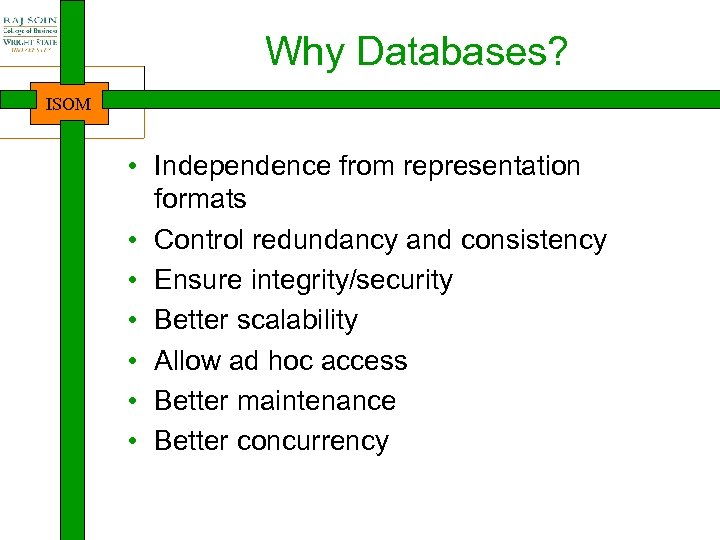 Why Databases? ISOM • Independence from representation formats • Control redundancy and consistency •