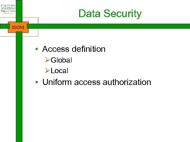 Data Security ISOM • Access definition ØGlobal ØLocal • Uniform access authorization