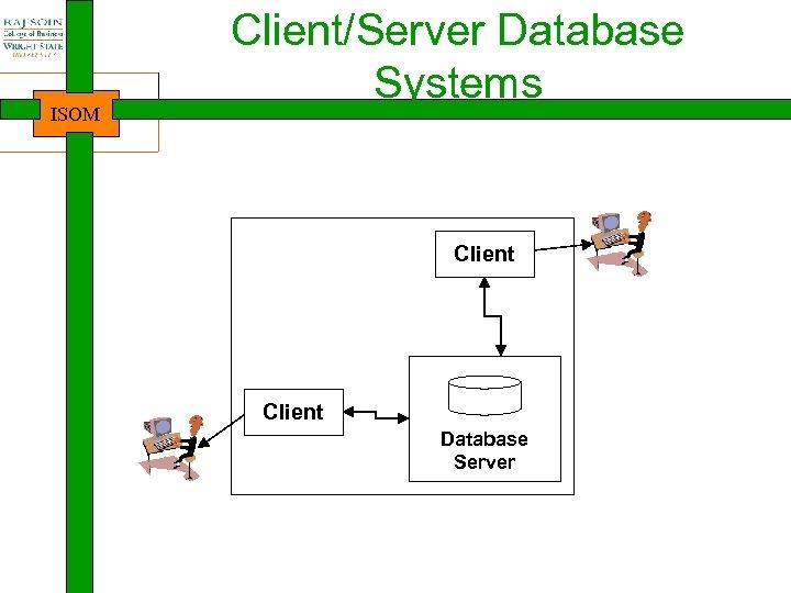 ISOM Client/Server Database Systems Client Database Server