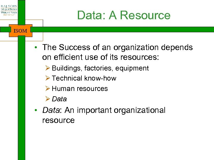 Data: A Resource ISOM • The Success of an organization depends on efficient use