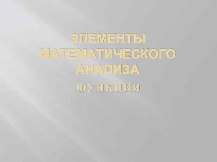 ЭЛЕМЕНТЫ МАТЕМАТИЧЕСКОГО АНАЛИЗА ФУНКЦИЯ