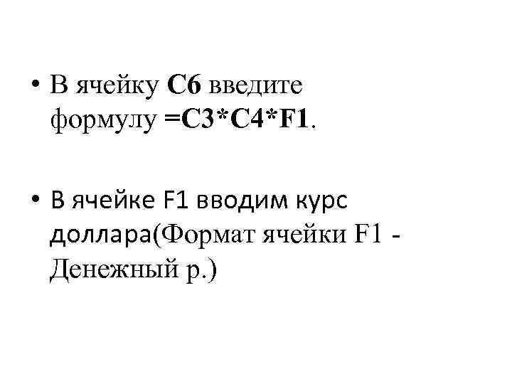 • В ячейку C 6 введите формулу =C 3*C 4*F 1. • В
