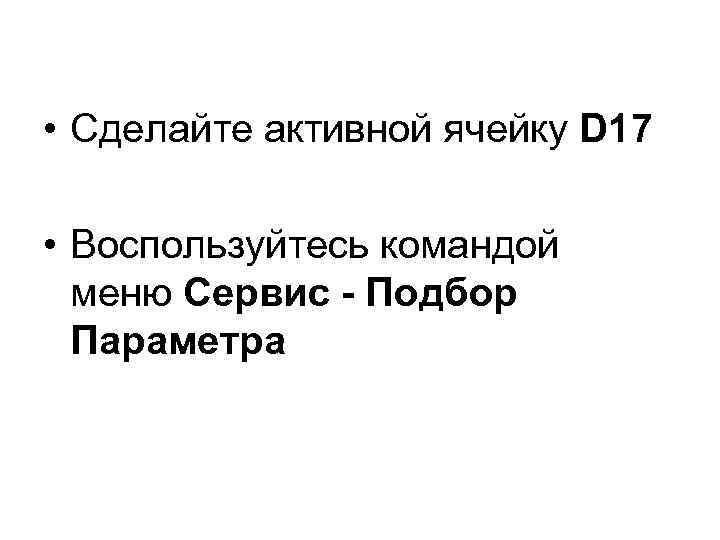 • Сделайте активной ячейку D 17 • Воспользуйтесь командой меню Сервис - Подбор