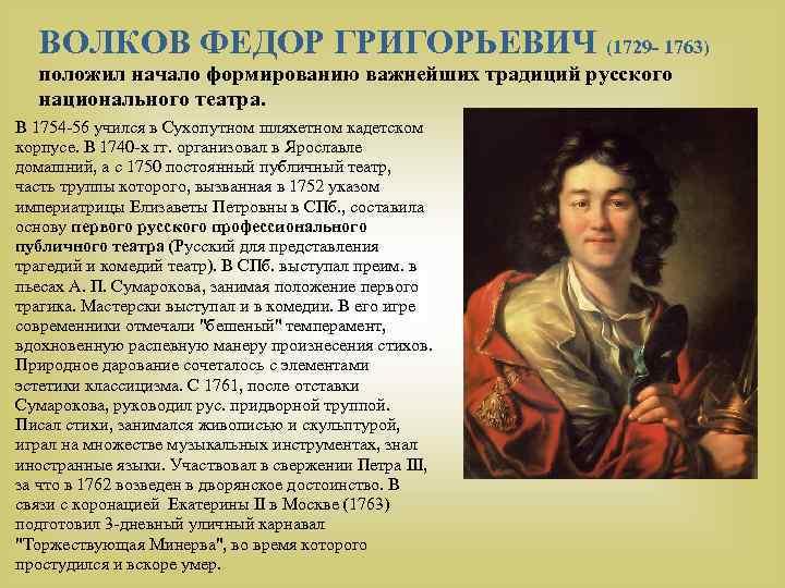 ВОЛКОВ ФЕДОР ГРИГОРЬЕВИЧ (1729 - 1763) положил начало формированию важнейших традиций русского национального театра.
