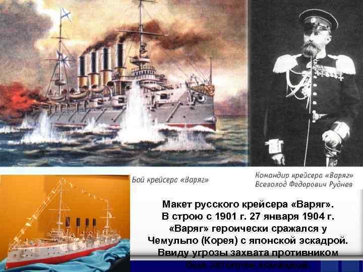 Макет русского крейсера «Варяг» . В строю с 1901 г. 27 января 1904 г.