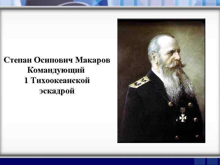 Степан Осипович Макаров Командующий 1 Тихоокеанской эскадрой