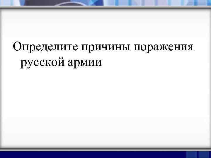 Определите причины поражения русской армии