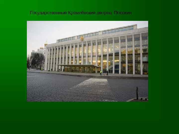 Государственный Кремлёвский дворец Посохин