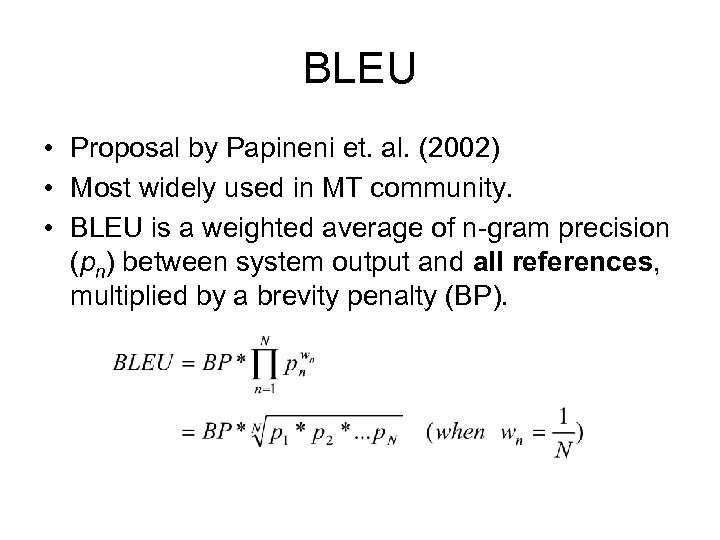 BLEU • Proposal by Papineni et. al. (2002) • Most widely used in MT