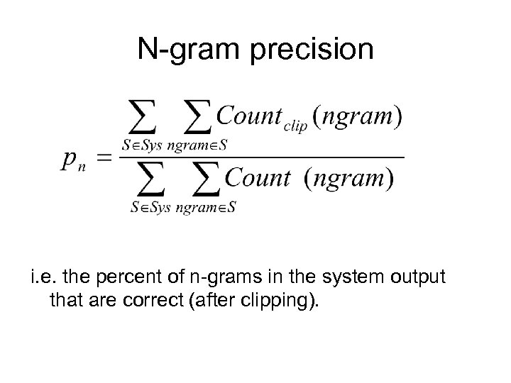 N-gram precision i. e. the percent of n-grams in the system output that are