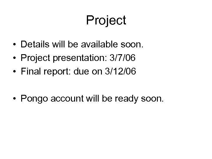 Project • Details will be available soon. • Project presentation: 3/7/06 • Final report: