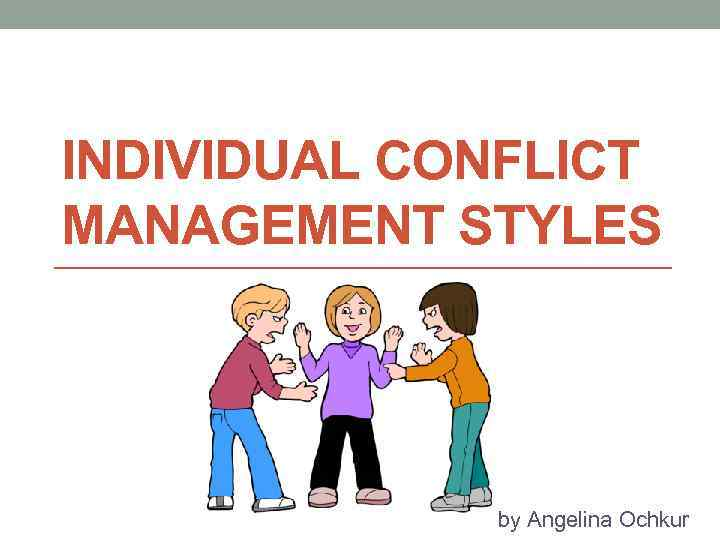 INDIVIDUAL CONFLICT MANAGEMENT STYLES by Angelina Ochkur