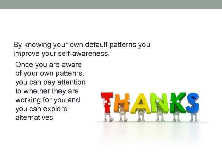 By knowing your own default patterns you improve your self-awareness. Once you are aware