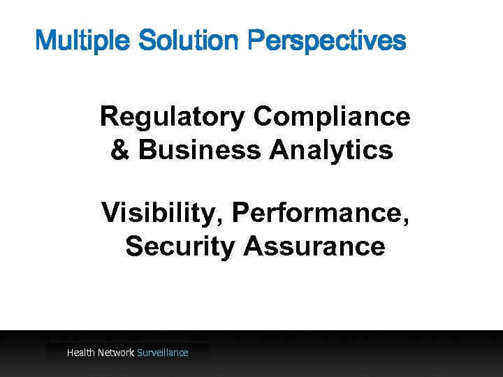 Multiple Solution Perspectives Regulatory Compliance & Business Analytics Visibility, Performance, Security Assurance Health Network